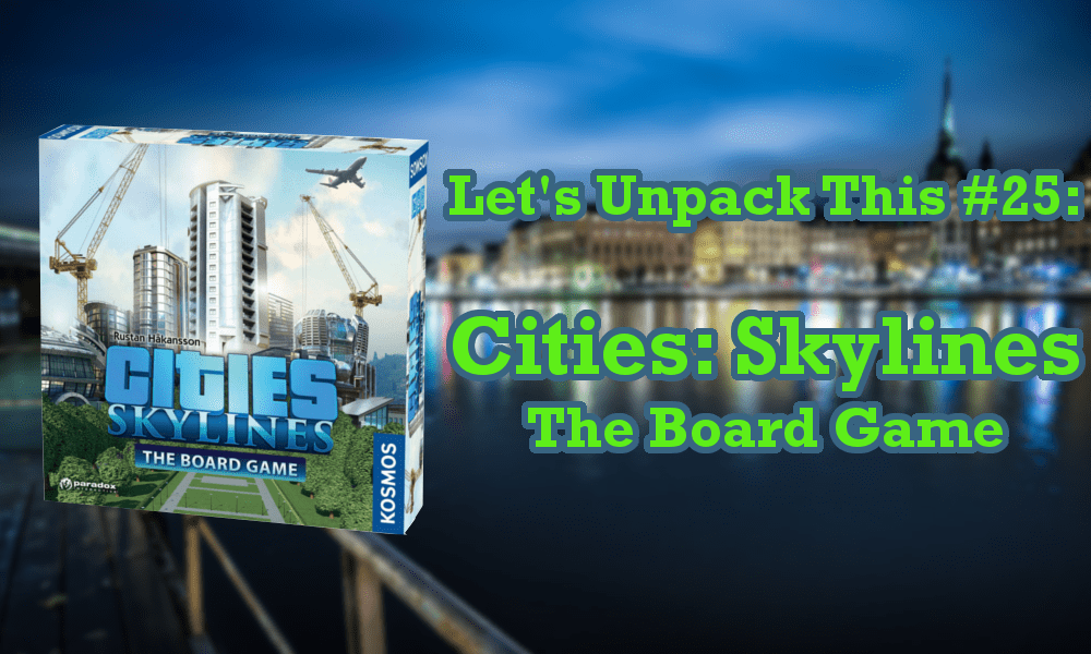 Let S Unpack This 25 Cities Skylines The Board Game The Fandomentals